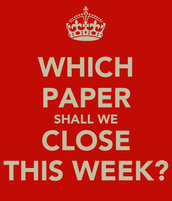 WHICH PAPER SHALL WE CLOSE THIS WEEK?