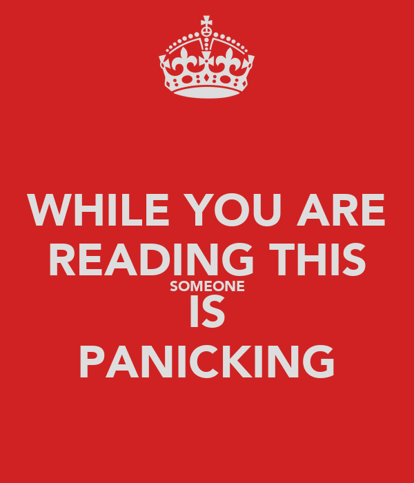 WHILE YOU ARE READING THIS SOMEONE IS PANICKING