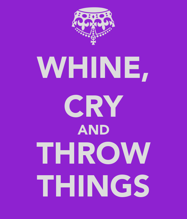WHINE, CRY AND THROW THINGS