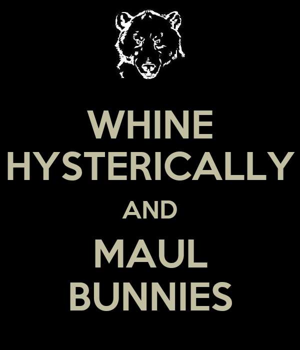 WHINE HYSTERICALLY AND MAUL BUNNIES