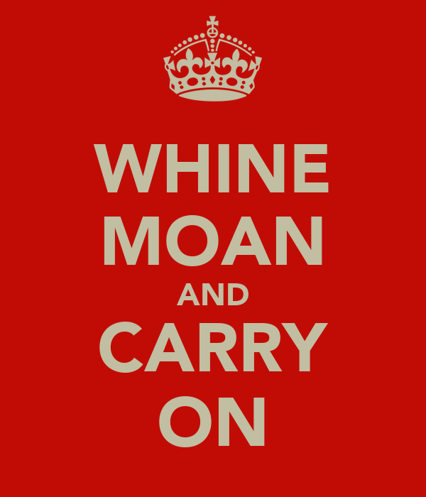 WHINE MOAN AND CARRY ON