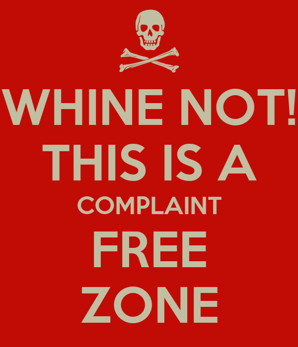 WHINE NOT! THIS IS A COMPLAINT FREE ZONE
