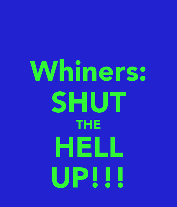 Whiners: SHUT THE HELL UP!!!