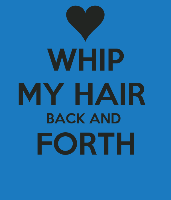 WHIP MY HAIR  BACK AND  FORTH