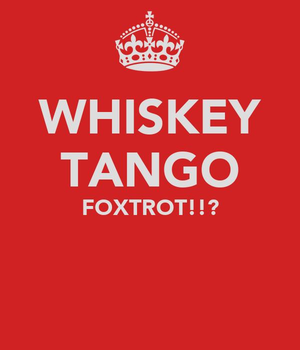 WHISKEY TANGO FOXTROT!!?