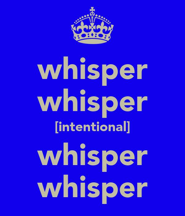 whisper whisper [intentional] whisper whisper