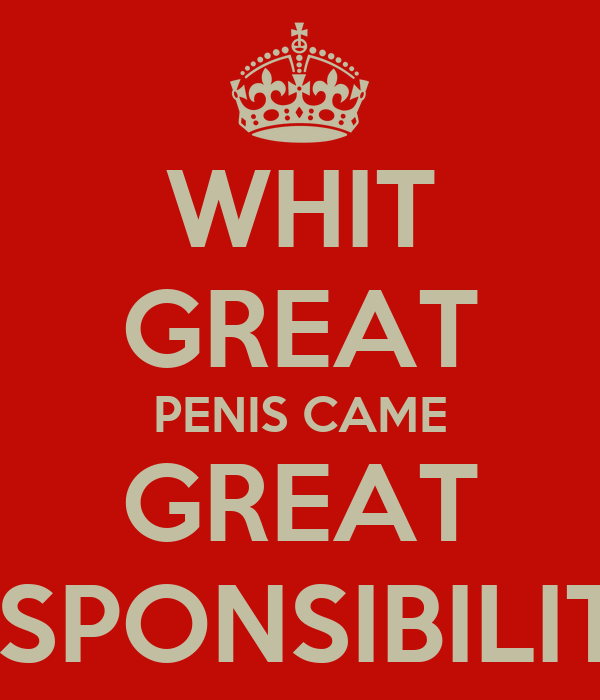 WHIT GREAT PENIS CAME GREAT RESPONSIBILITY