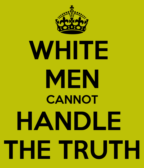 WHITE  MEN CANNOT HANDLE  THE TRUTH