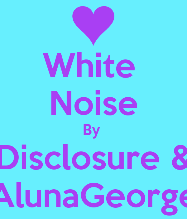 White  Noise By  Disclosure & AlunaGeorge