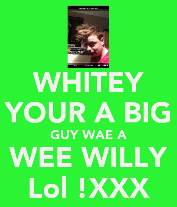 WHITEY YOUR A BIG GUY WAE A WEE WILLY Lol !XXX