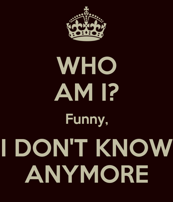 WHO AM I? Funny, I DON'T KNOW ANYMORE