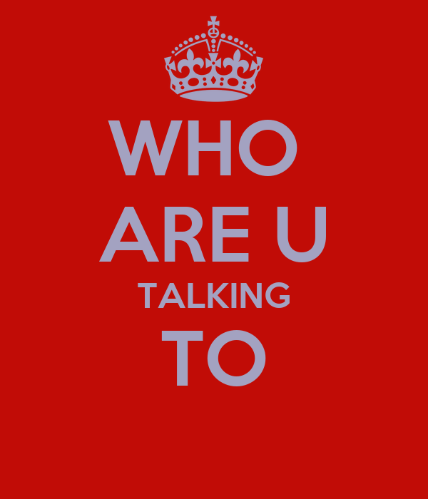 WHO  ARE U TALKING TO