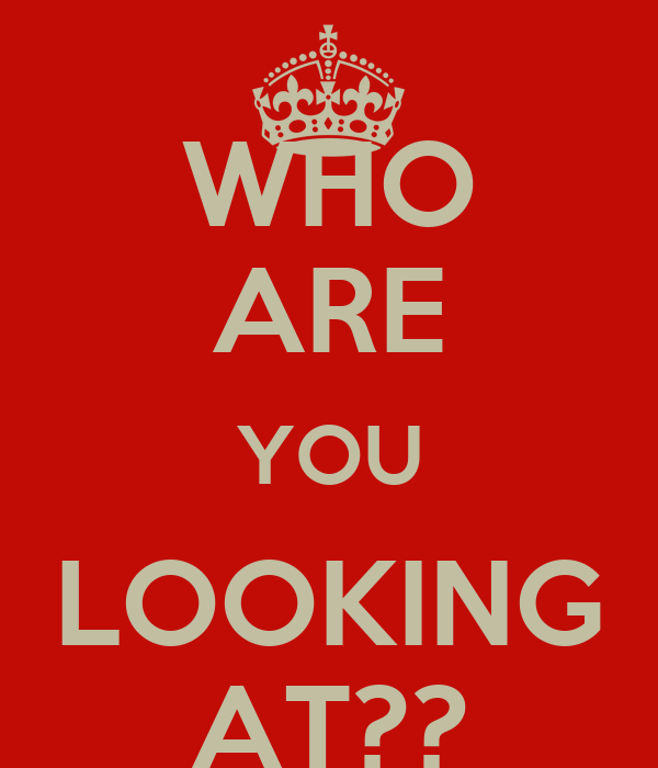 WHO ARE YOU LOOKING AT??