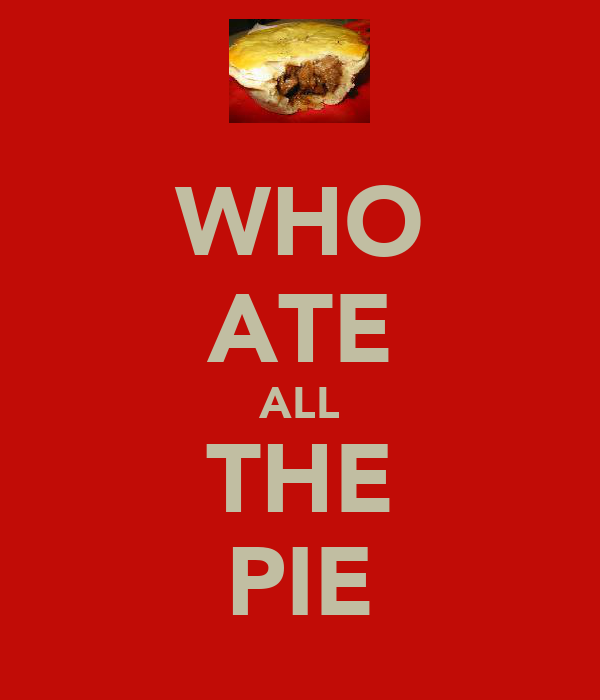 WHO ATE ALL THE PIE