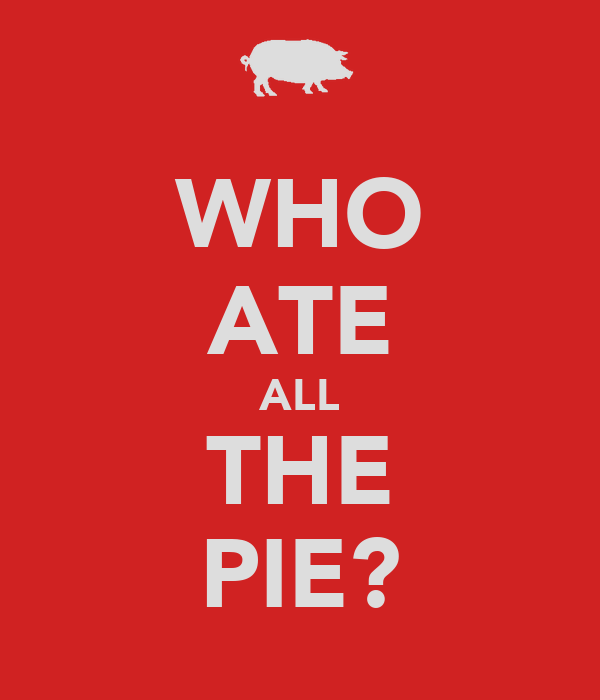 WHO ATE ALL THE PIE?