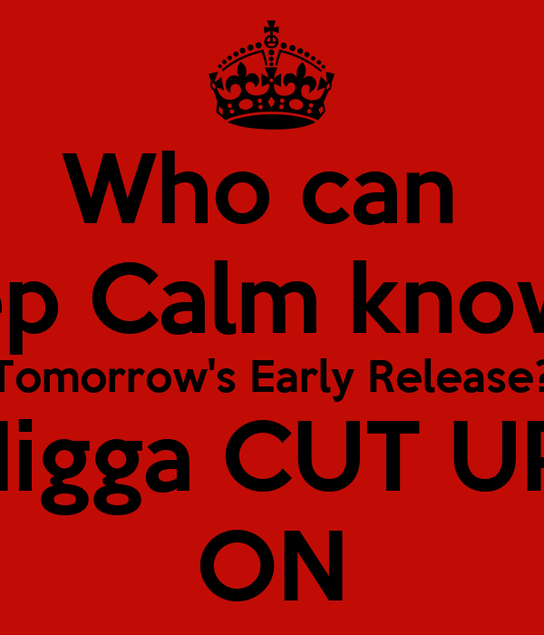 Who can  Keep Calm knowing Tomorrow's Early Release? Nigga CUT UP! ON