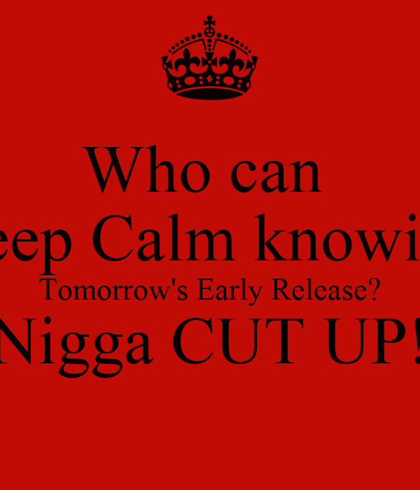 Who can  Keep Calm knowing Tomorrow's Early Release? Nigga CUT UP!