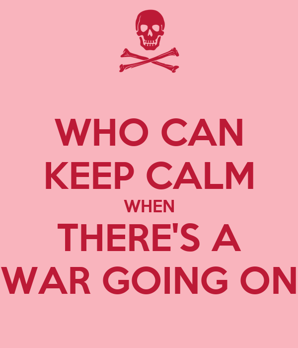WHO CAN KEEP CALM WHEN THERE'S A WAR GOING ON