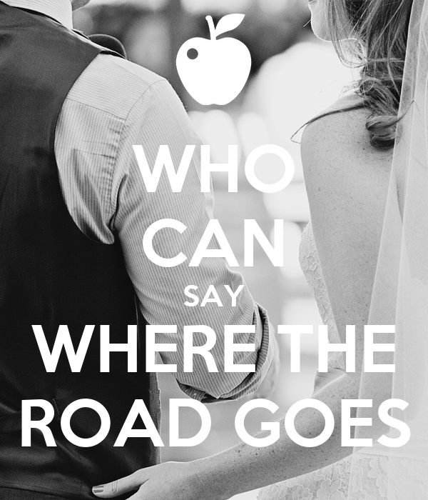 WHO CAN SAY WHERE THE ROAD GOES