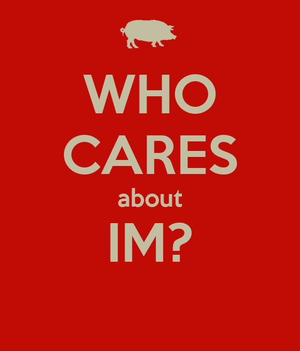 WHO CARES about IM?