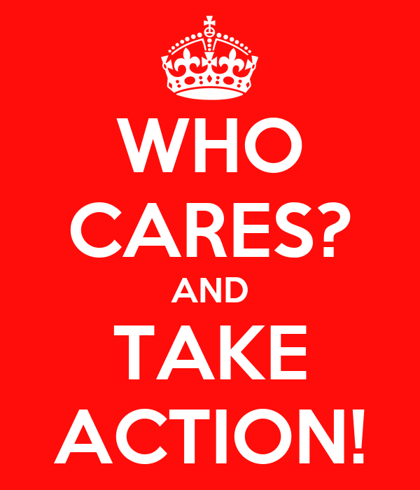 WHO CARES? AND TAKE ACTION!