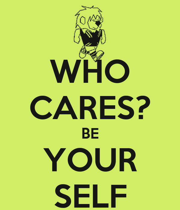 WHO CARES? BE YOUR SELF