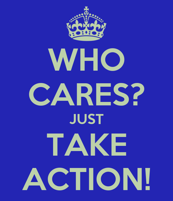 WHO CARES? JUST TAKE ACTION!