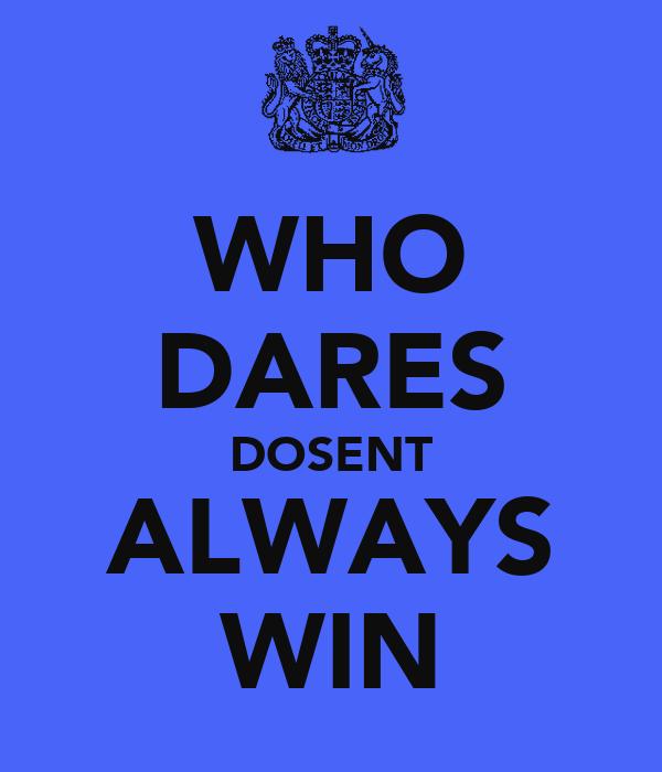 WHO DARES DOSENT ALWAYS WIN