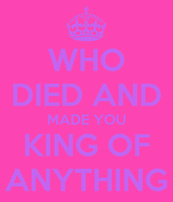 WHO DIED AND MADE YOU KING OF ANYTHING