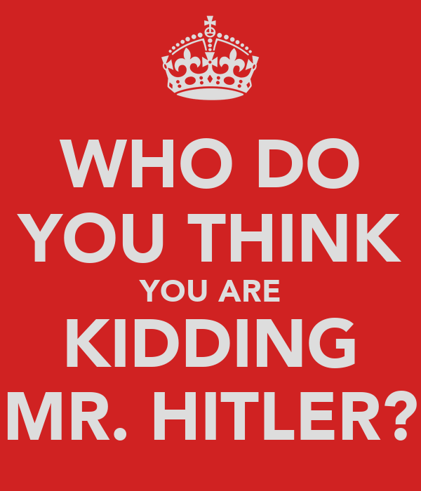 WHO DO YOU THINK YOU ARE KIDDING MR. HITLER?