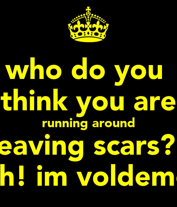 who do you  think you are running around leaving scars?! bitch! im voldemort!