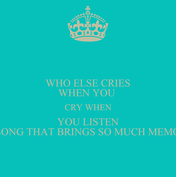 WHO ELSE CRIES WHEN YOU  CRY WHEN YOU LISTEN TO A SONG THAT BRINGS SO MUCH MEMORIES?