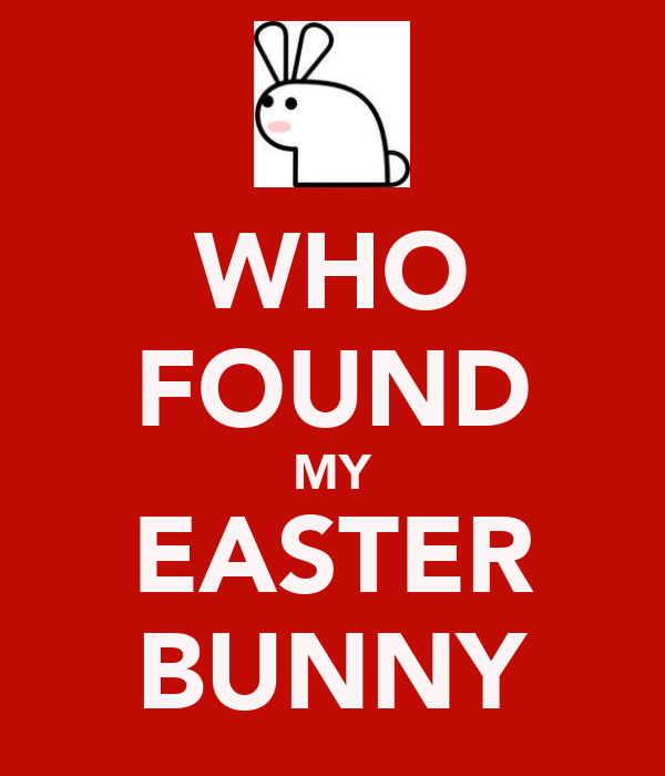 WHO FOUND MY EASTER BUNNY