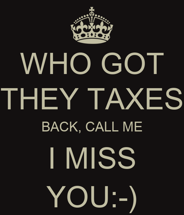 WHO GOT THEY TAXES BACK, CALL ME I MISS YOU:-)