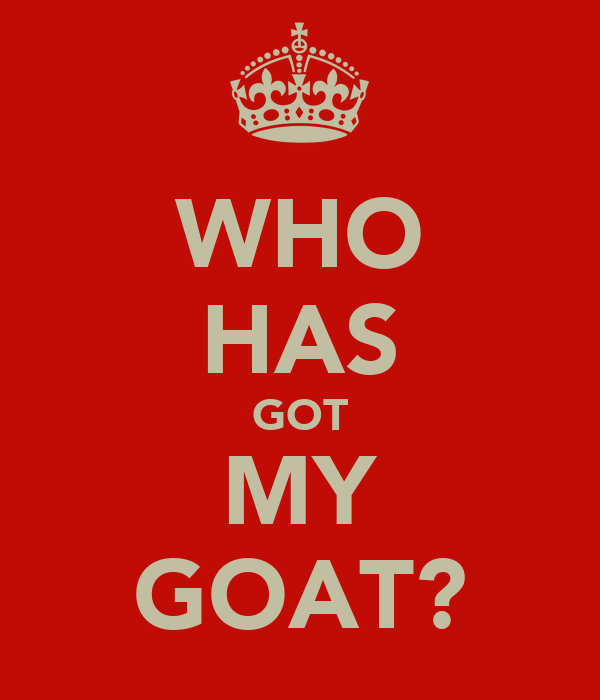 WHO HAS GOT MY GOAT?