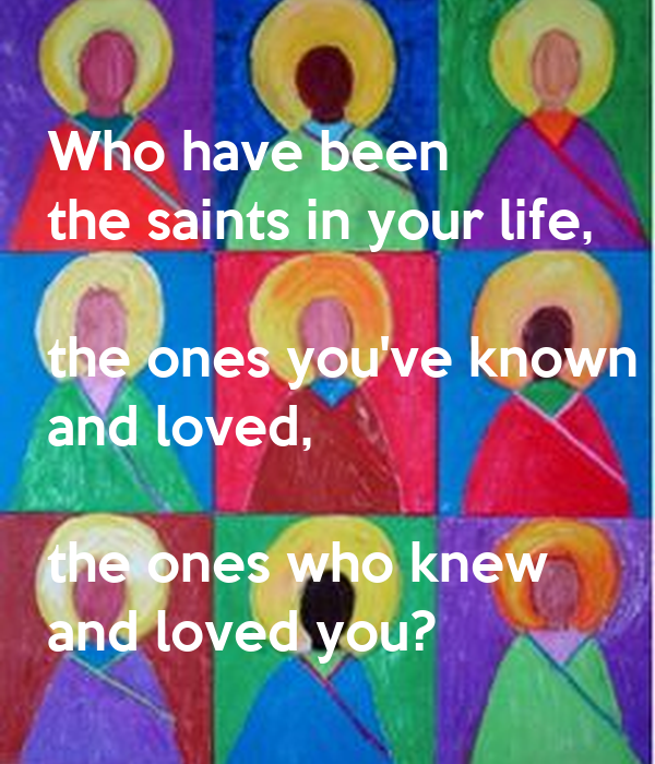 Who have been  the saints in your life,  the ones you've known  and loved,  the ones who knew  and loved you?