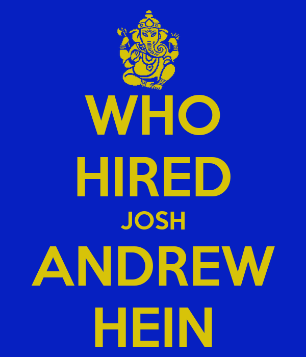 WHO HIRED JOSH ANDREW HEIN
