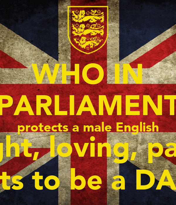 WHO IN PARLIAMENT protects a male English striaght, loving, parents rights to be a DAD??