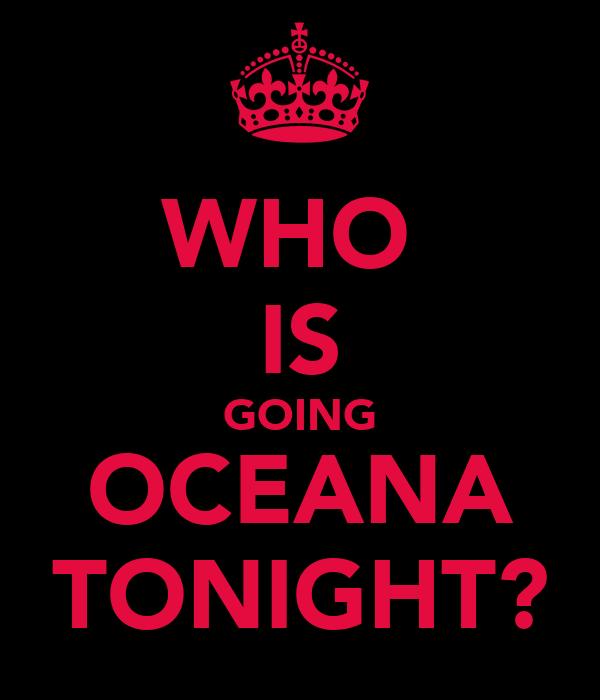 WHO  IS GOING OCEANA TONIGHT?