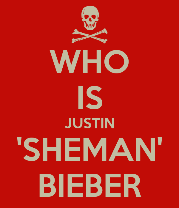 WHO IS JUSTIN 'SHEMAN' BIEBER