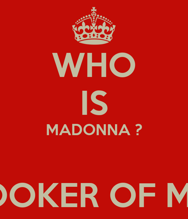 WHO IS MADONNA ?  IS THE HOOKER OF MY TOWN!