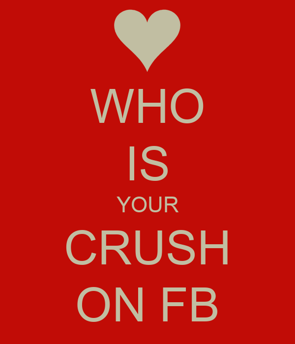 WHO IS YOUR CRUSH ON FB
