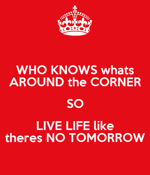 WHO KNOWS whats AROUND the CORNER SO LIVE LIFE like theres NO TOMORROW