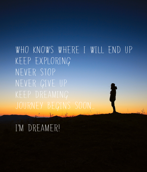 Who knows where i will end up Keep exploring Never stop Never give up Keep dreaming Journey begins soon..  I'm dreamer!