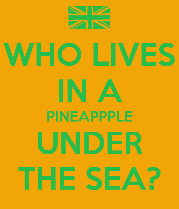 WHO LIVES IN A PINEAPPPLE UNDER THE SEA?