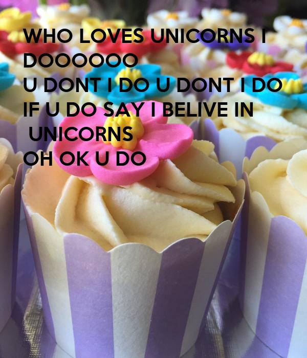 WHO LOVES UNICORNS I DOOOOOO U DONT I DO U DONT I DO IF U DO SAY I BELIVE IN  UNICORNS OH OK U DO
