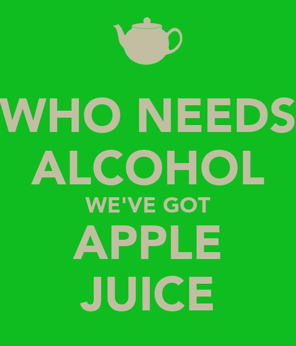 WHO NEEDS ALCOHOL WE'VE GOT APPLE JUICE