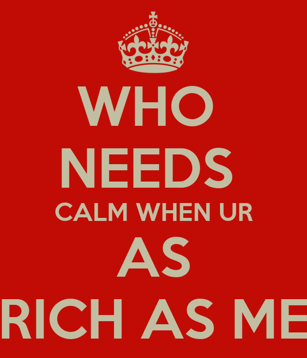 WHO  NEEDS  CALM WHEN UR AS RICH AS ME