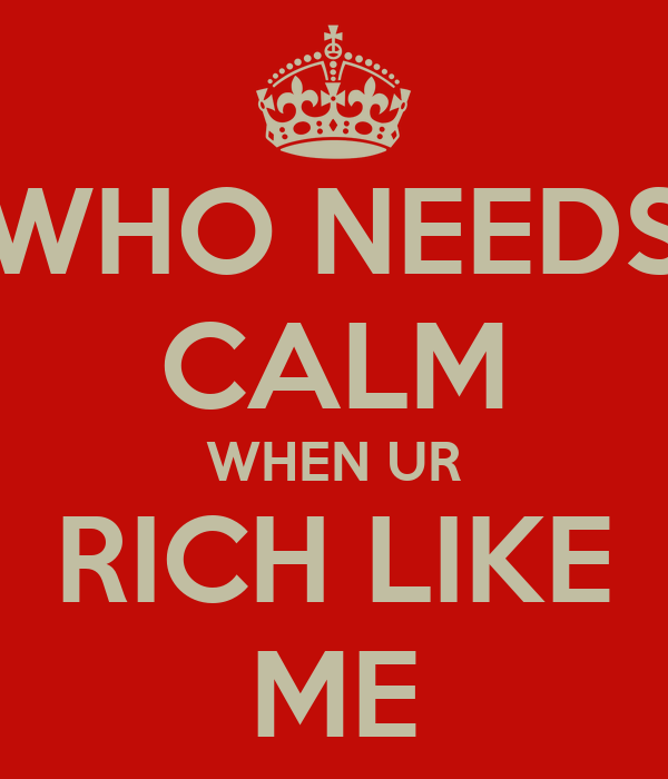WHO NEEDS CALM WHEN UR RICH LIKE ME
