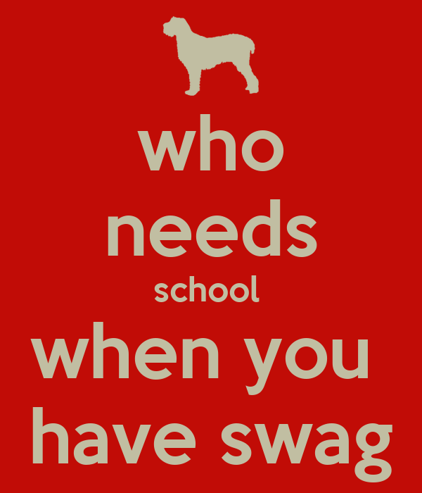 who needs school  when you  have swag